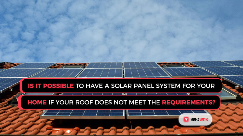 Is it possible to have a solar panel system for your home if your roof does not meet the requirements?