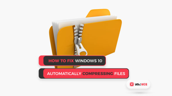 How to Fix Windows 10 Automatically Compressing Files Yehiweb